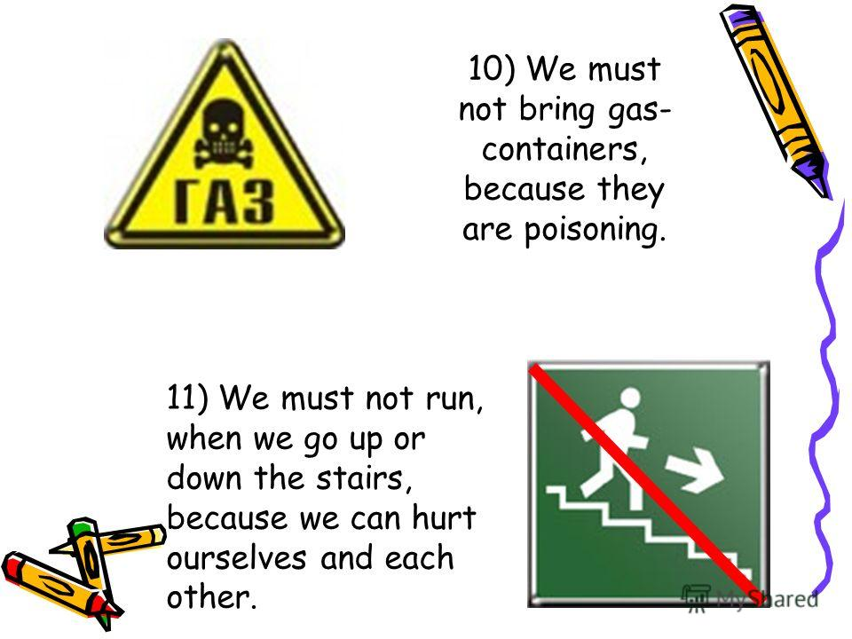 10) We must not bring gas- containers, because they are poisoning. 11) We must not run, when we go up or down the stairs, because we can hurt ourselves and each other.