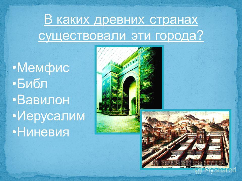 В каких древних странах существовали эти города? Мемфис Библ Вавилон Иерусалим Ниневия