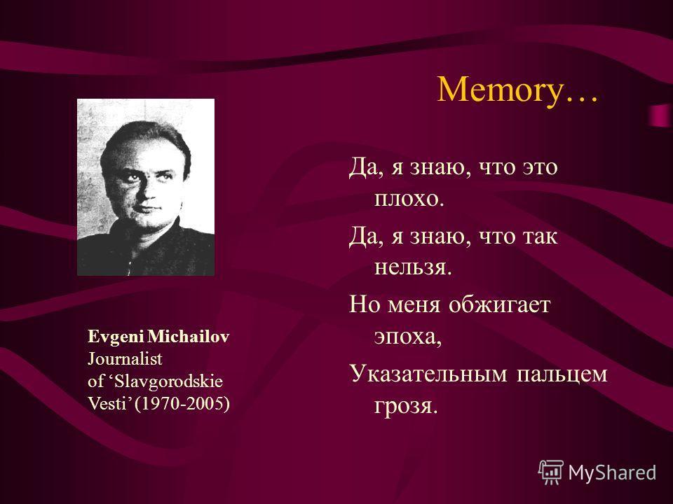 Memory… Да, я знаю, что это плохо. Да, я знаю, что так нельзя. Но меня обжигает эпоха, Указательным пальцем грозя. Evgeni Michailov Journalist of Slavgorodskie Vesti (1970-2005)