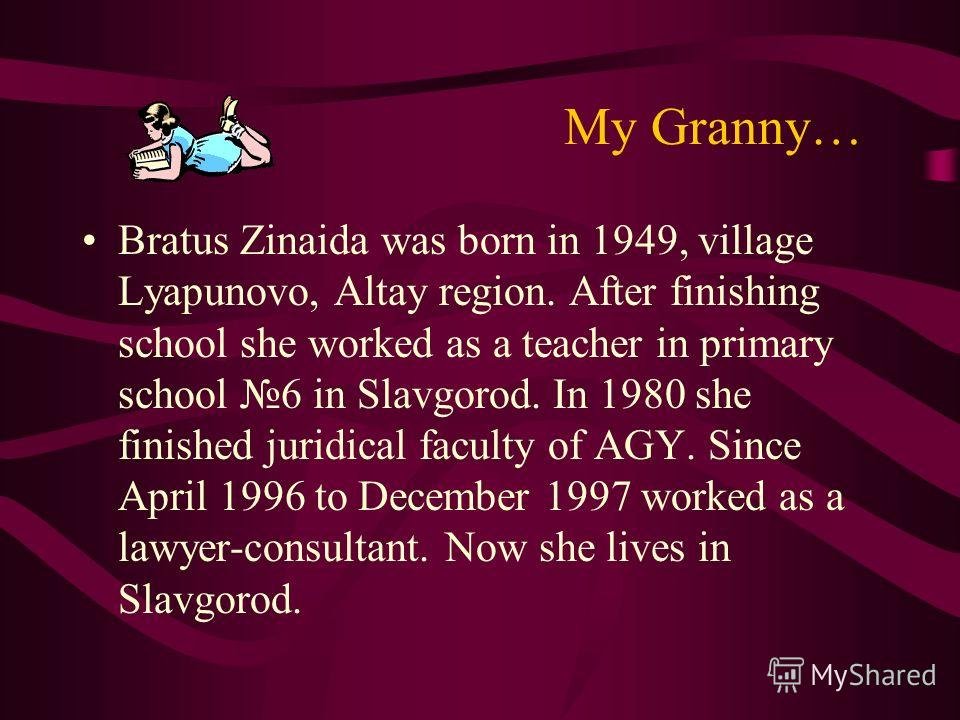 Му Granny… Bratus Zinaida was born in 1949, village Lyapunovo, Altay region. After finishing school she worked as a teacher in primary school 6 in Slavgorod. In 1980 she finished juridical faculty of AGY. Since April 1996 to December 1997 worked as a