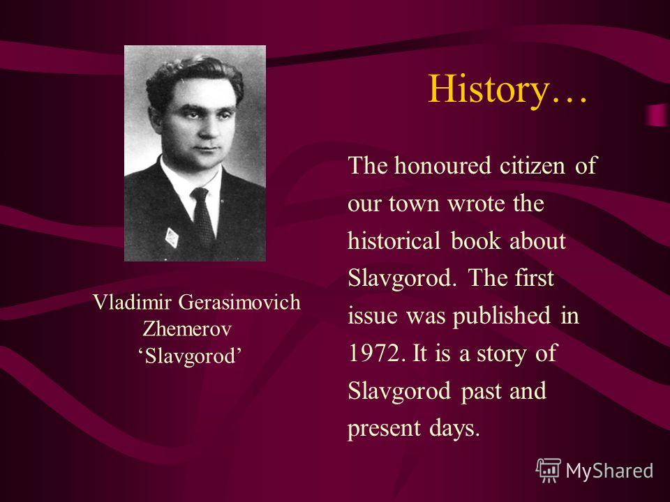 History… The honoured citizen of our town wrote the historical book about Slavgorod. The first issue was published in 1972. It is a story of Slavgorod past and present days. Vladimir Gerasimovich Zhemerov Slavgorod