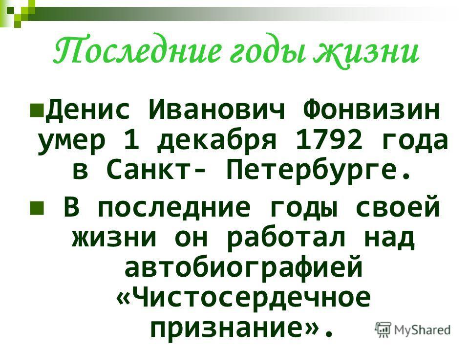 Последние годы жизни Денис Иванович Фонвизин умер 1 декабря 1792 года в Санкт- Петербурге. В последние годы своей жизни он работал над автобиографией «Чистосердечное признание».