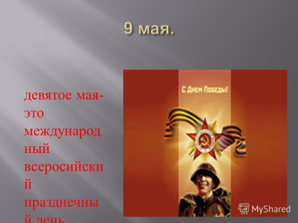 девятое мая - это международ ный всеросийски й празднечны й день.