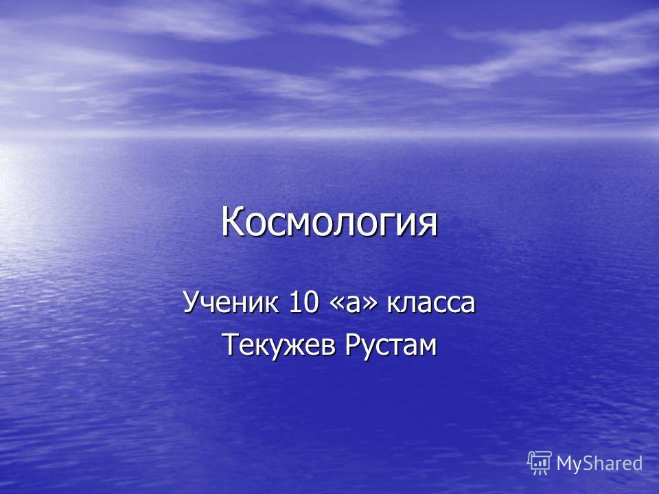 Космология Ученик 10 «а» класса Текужев Рустам