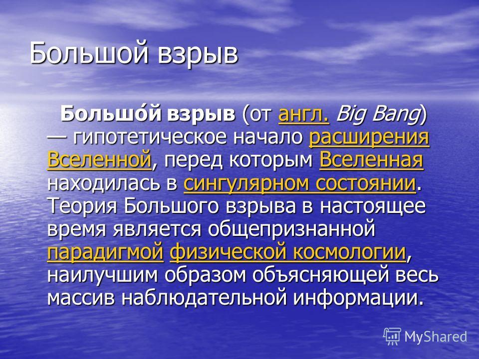 Большой взрыв Большо́й взрыв (от англ. Big Bang) гипотетическое начало расширения Вселенной, перед которым Вселенная находилась в сингулярном состоянии. Теория Большого взрыва в настоящее время является общепризнанной парадигмой физической космологии