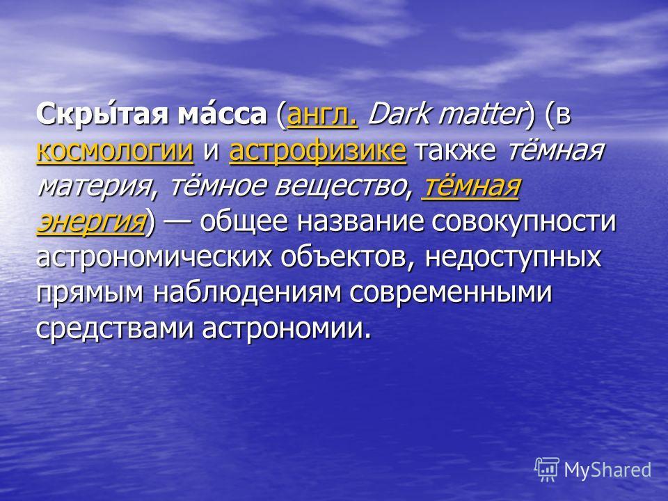 Скры́тая ма́сса (англ. Dark matter) (в космологии и астрофизике также тёмная материя, тёмное вещество, тёмная энергия) общее название совокупности астрономических объектов, недоступных прямым наблюдениям современными средствами астрономии. англ. косм