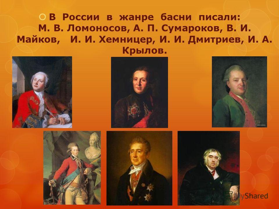 В России в жанре басни писали: М. В. Ломоносов, А. П. Сумароков, В. И. Майков, И. И. Хемницер, И. И. Дмитриев, И. А. Крылов.