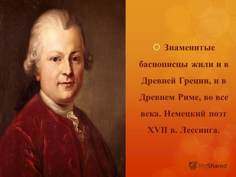 Знаменитые баснописцы жили и в Древней Греции, и в Древнем Риме, во все века. Немецкий поэт XVII в. Лессинга.
