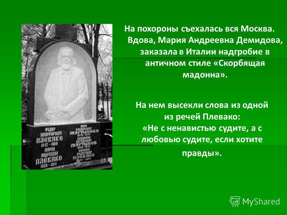 На похороны съехалась вся Москва. Вдова, Мария Андреевна Демидова, заказала в Италии надгробие в античном стиле «Скорбящая мадонна». На нем высекли слова из одной из речей Плевако: «Не с ненавистью судите, а с любовью судите, если хотите правды».