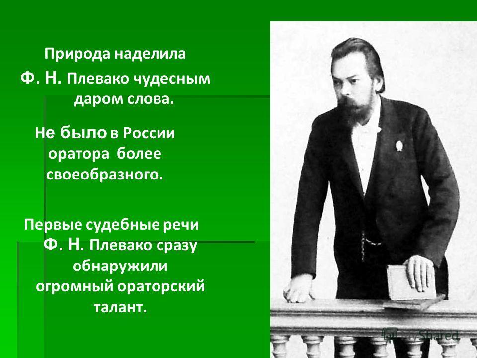 Природа наделила Ф. Н. Плевако чудесным даром слова. Н е было в России оратора более своеобразного. Первые судебные речи Ф. Н. Плевако сразу обнаружили огромный ораторский талант.