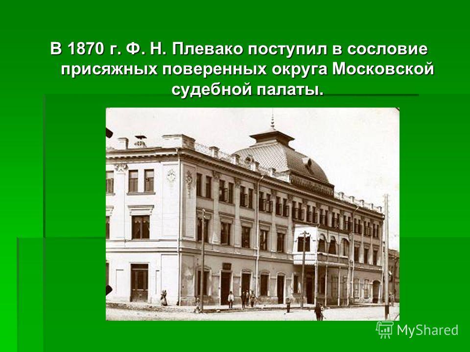 В 1870 г. Ф. Н. Плевако поступил в сословие присяжных поверенных округа Московской судебной палаты.