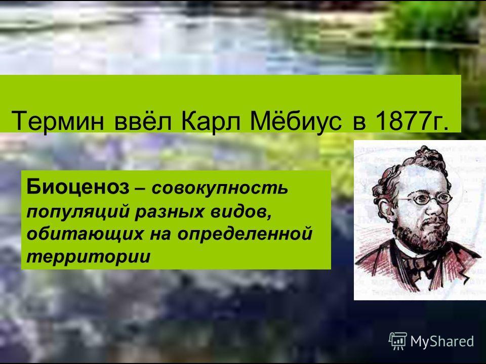 Термин ввёл Карл Мёбиус в 1877г. Биоценоз – совокупность популяций разных видов, обитающих на определенной территории