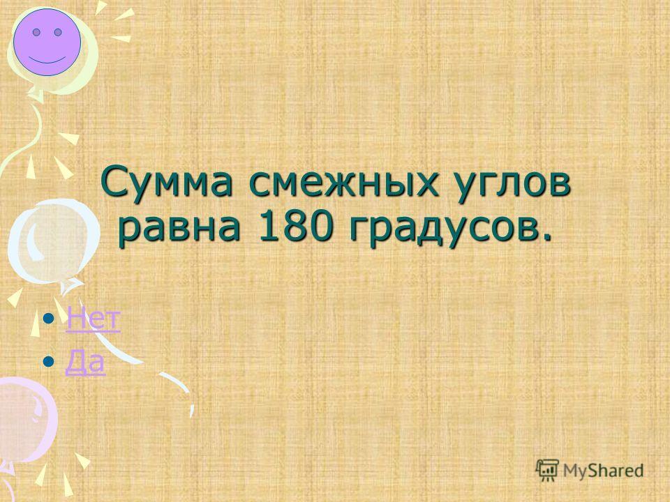 Сумма смежных углов равна 180 градусов. Нет Да