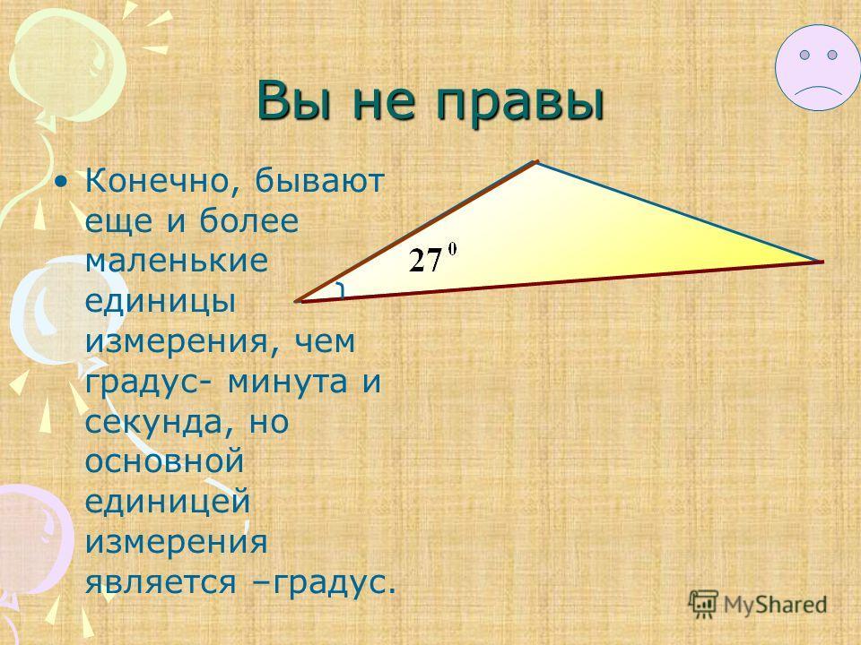 Вы не правы Конечно, бывают еще и более маленькие единицы измерения, чем градус- минута и секунда, но основной единицей измерения является –градус.