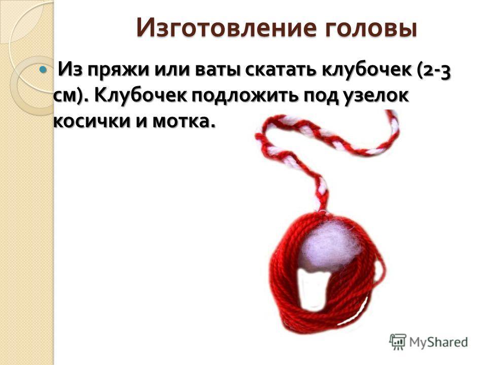 Изготовление головы Из пряжи или ваты скатать клубочек (2-3 см ). Клубочек подложить под узелок косички и мотка. Из пряжи или ваты скатать клубочек (2-3 см ). Клубочек подложить под узелок косички и мотка.