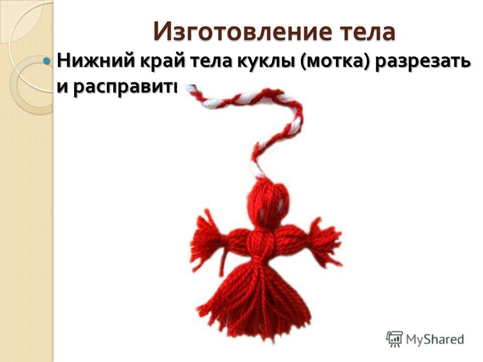 Изготовление тела Нижний край тела куклы ( мотка ) разрезать и расправить. Нижний край тела куклы ( мотка ) разрезать и расправить.