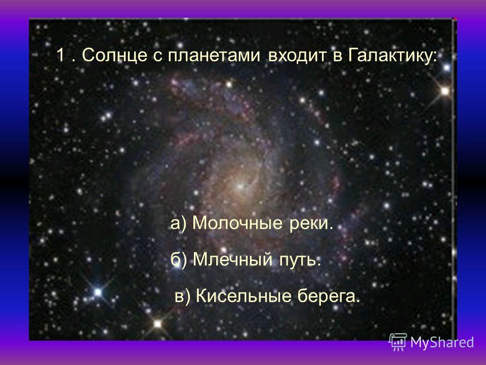1. Солнце с планетами входит в Галактику: а) Молочные реки. б) Млечный путь. в) Кисельные берега.