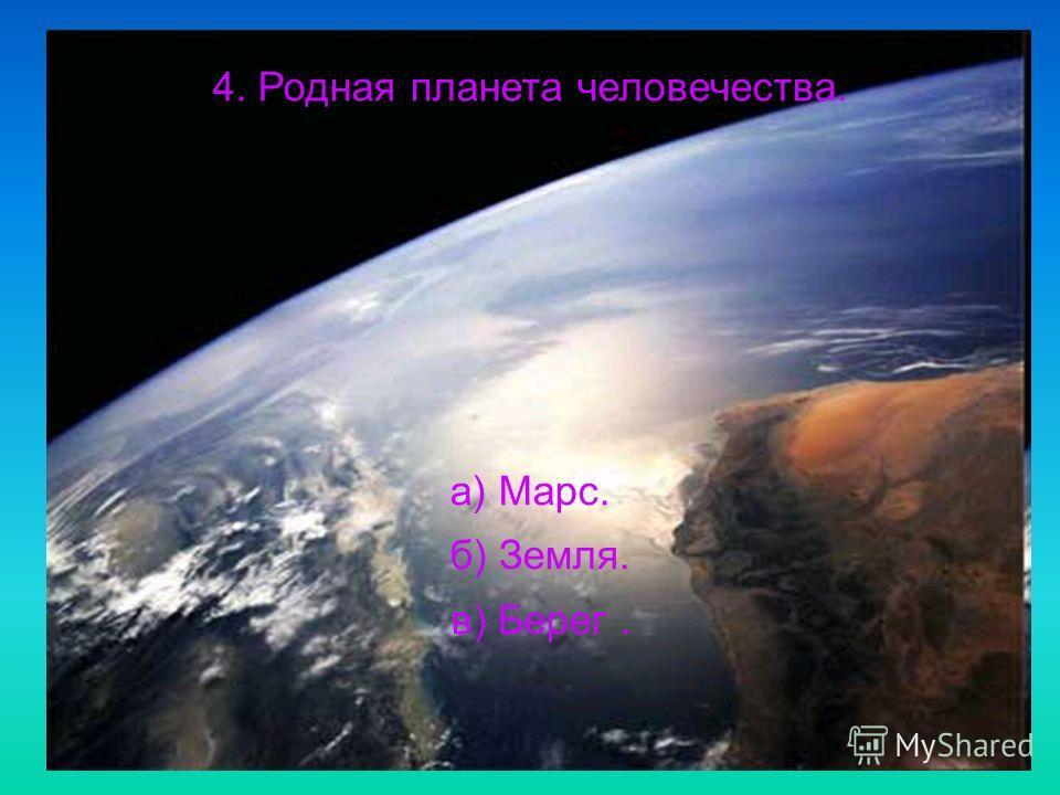 4. Родная планета человечества. а) Марс. б) Земля. в) Берег.