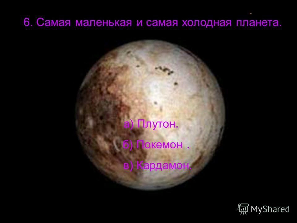 6. Самая маленькая и самая холодная планета. а) Плутон. б) Покемон. в) Кардамон.