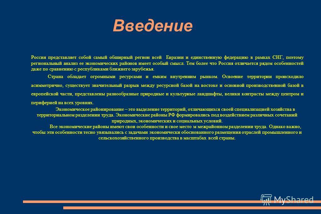 Введение Россия представляет собой самый обширный регион всей Евразии и единственную федерацию в рамках СНГ, поэтому региональный анализ ее экономических районов имеет особый смысл. Тем более что Россия отличается рядом особенностей даже по сравнению
