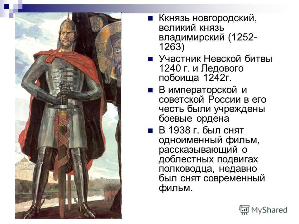 Ккнязь новгородский, великий князь владимирский (1252- 1263) Участник Невской битвы 1240 г. и Ледового побоища 1242г. В императорской и советской России в его честь были учреждены боевые ордена В 1938 г. был снят одноименный фильм, рассказывающий о д