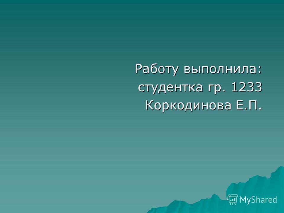 Работу выполнила: студентка гр. 1233 студентка гр. 1233 Коркодинова Е.П.