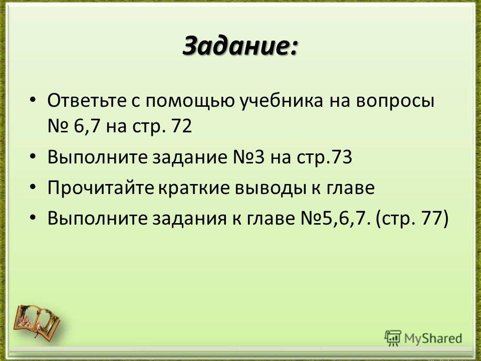 Задание: Ответьте с помощью учебника на вопросы 6,7 на стр. 72 Выполните задание 3 на стр.73 Прочитайте краткие выводы к главе Выполните задания к главе 5,6,7. (стр. 77)