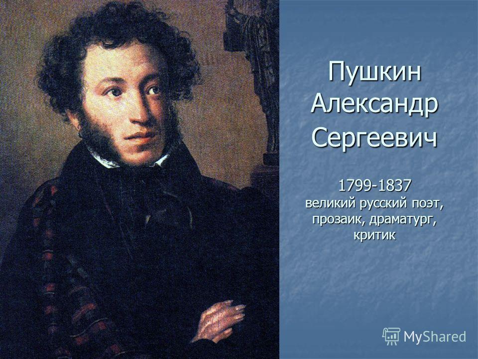 Пушкин Александр Сергеевич 1799-1837 великий русский поэт, прозаик, драматург, критик