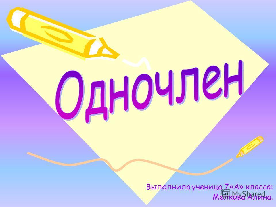 Выполнила ученица 7«А» класса: Мелкова Алина.