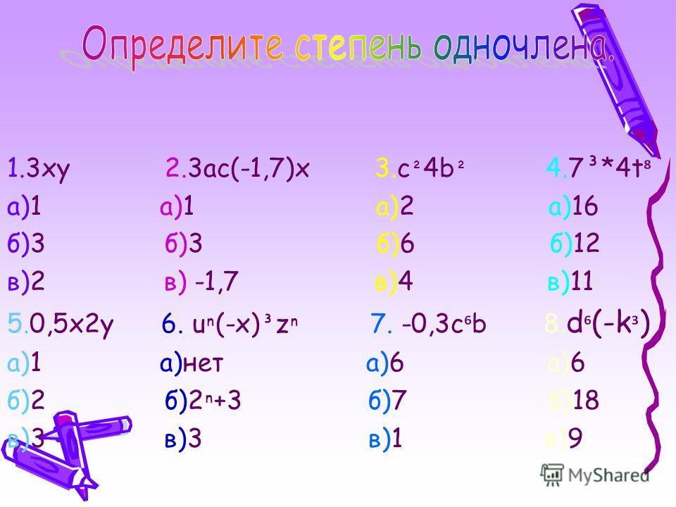 1.3xy 2.3ac(-1,7)x 3.с ² 4b ² 4.7³*4t а)1 а)1 а)2 а)16 б)3 б)3 б)6 б)12 в)2 в) -1,7 в)4 в)11 5.0,5x2y 6. u (-x) ³ z 7. -0,3c b 8. d (-k ³ ) а)1 а)нет а)6 а)6 б)2 б)2 +3 б)7 б)18 в)3 в)3 в)1 в)9