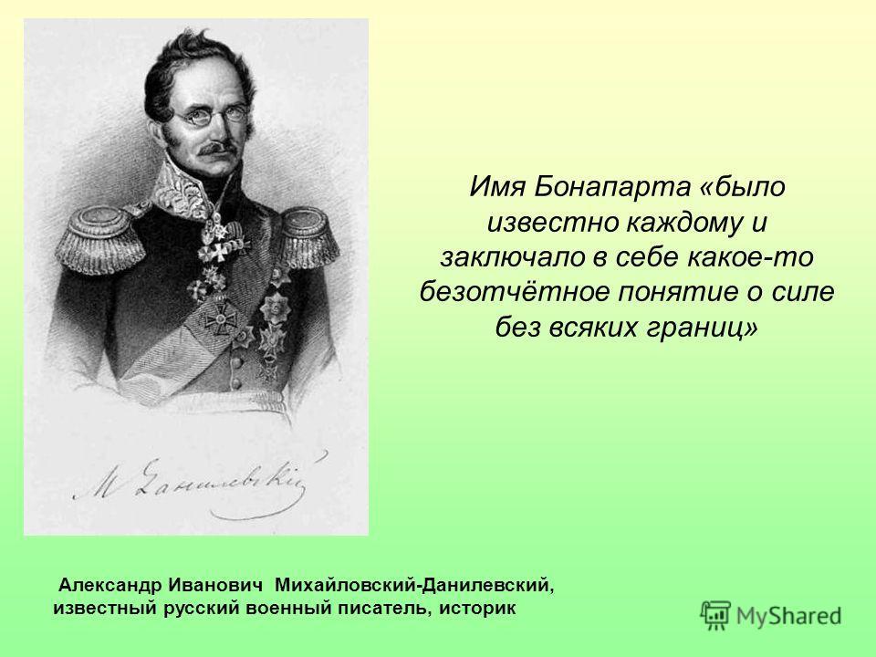 Александр Иванович Михайловский-Данилевский, известный русский военный писатель, историк Имя Бонапарта «было известно каждому и заключало в себе какое-то безотчётное понятие о силе без всяких границ»