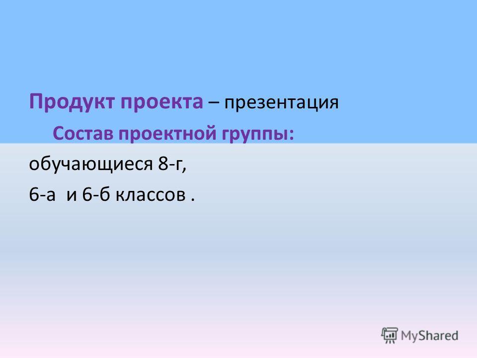 Продукт проекта – презентация Состав проектной группы: обучающиеся 8-г, 6-а и 6-б классов.