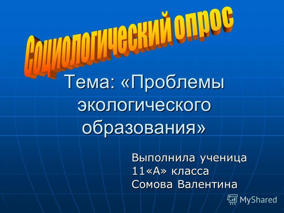 Тема: «Проблемы экологического образования» Выполнила ученица 11«А» класса Сомова Валентина