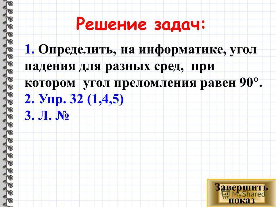 Решение задач: 1. Определить, на информатике, угол падения для разных сред, при котором угол преломления равен 90. 2. Упр. 32 (1,4,5) 3. Л. Завершить показ