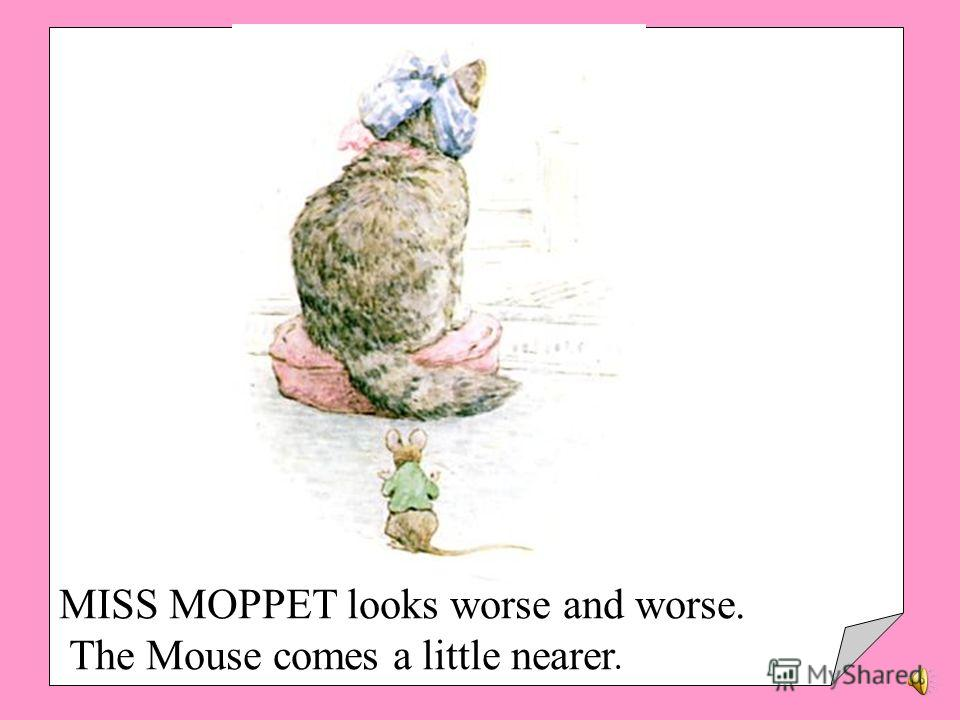 THE Mouse thinks she is looking very ill. He comes sliding down the bellpull.