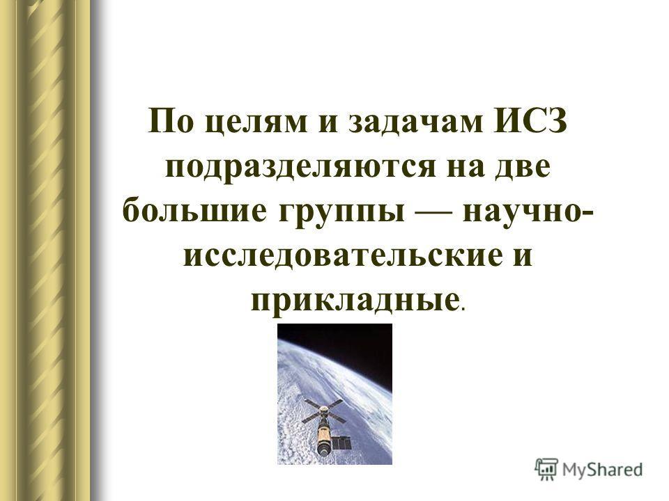 По целям и задачам ИСЗ подразделяются на две большие группы научно- исследовательские и прикладные.