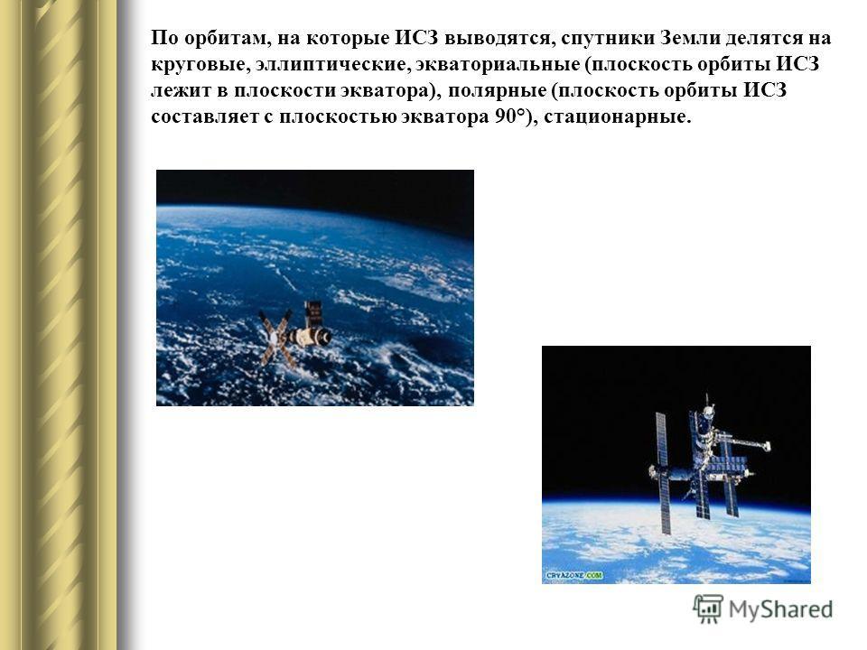 По орбитам, на которые ИСЗ выводятся, спутники Земли делятся на круговые, эллиптические, экваториальные (плоскость орбиты ИСЗ лежит в плоскости экватора), полярные (плоскость орбиты ИСЗ составляет с плоскостью экватора 90°), стационарные.