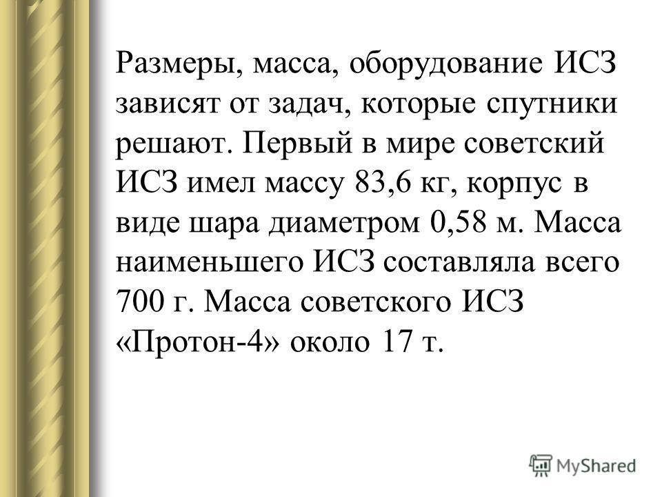 Размеры, масса, оборудование ИСЗ зависят от задач, которые спутники решают. Первый в мире советский ИСЗ имел массу 83,6 кг, корпус в виде шара диаметром 0,58 м. Масса наименьшего ИСЗ составляла всего 700 г. Масса советского ИСЗ «Протон-4» около 17 т.