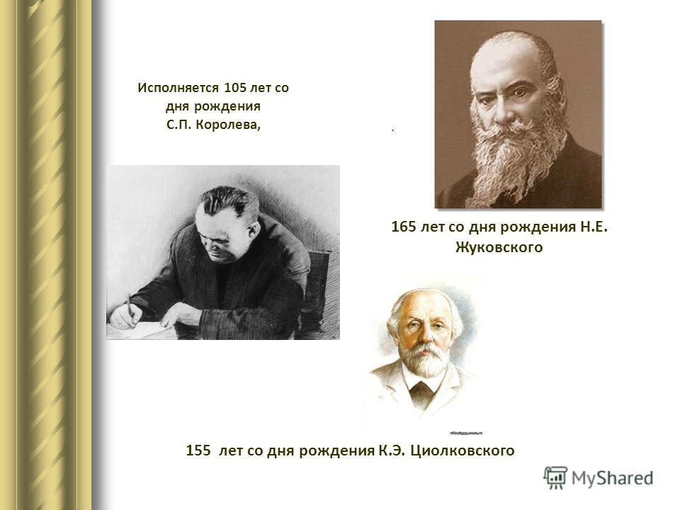 Исполняется 105 лет со дня рождения С.П. Королева,. 165 лет со дня рождения Н.Е. Жуковского 155 лет со дня рождения К.Э. Циолковского