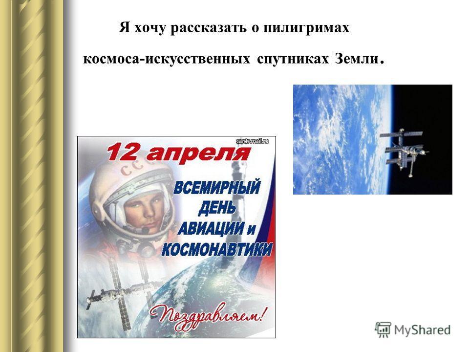 Я хочу рассказать о пилигримах космоса-искусственных спутниках Земли.