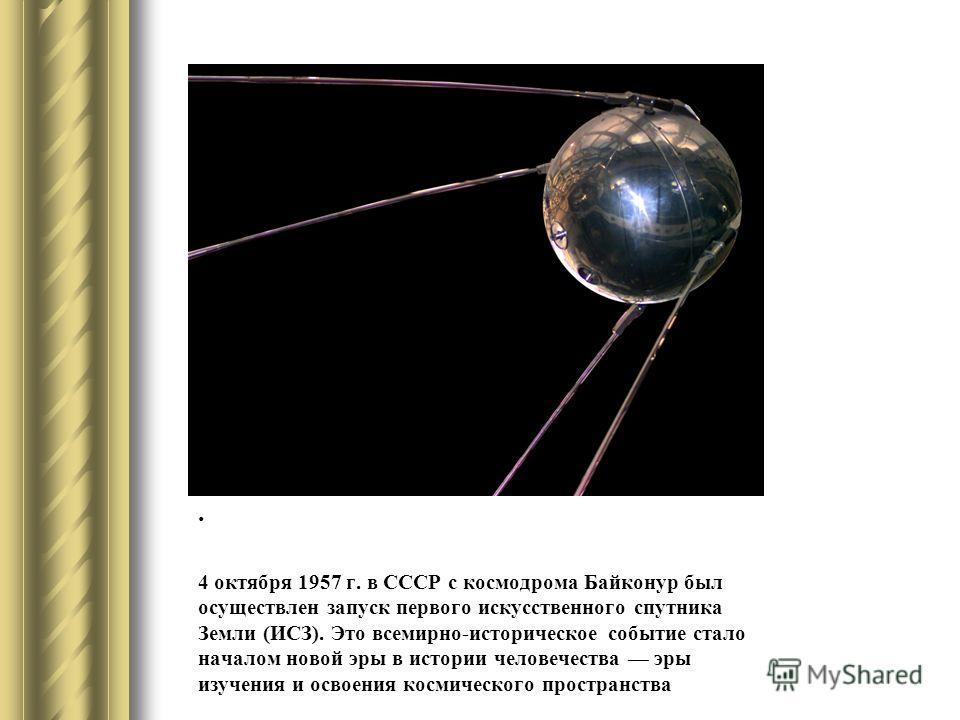 . 4 октября 1957 г. в СССР с космодрома Байконур был осуществлен запуск первого искусственного спутника Земли (ИСЗ). Это всемирно-историческое событие стало началом новой эры в истории человечества эры изучения и освоения космического пространства.