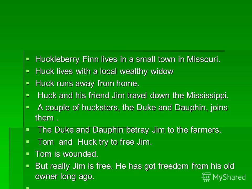 Huckleberry Finn lives in a small town in Missouri. Huckleberry Finn lives in a small town in Missouri. Huck lives with a local wealthy widow Huck lives with a local wealthy widow Huck runs away from home. Huck runs away from home. Huck and his frien