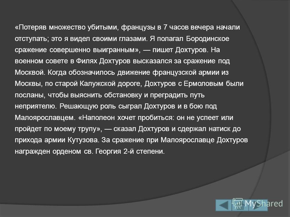 «Потеряв множество убитыми, французы в 7 часов вечера начали отступать; это я видел своими глазами. Я полагал Бородинское сражение совершенно выигранным», пишет Дохтуров. На военном совете в Филях Дохтуров высказался за сражение под Москвой. Когда об