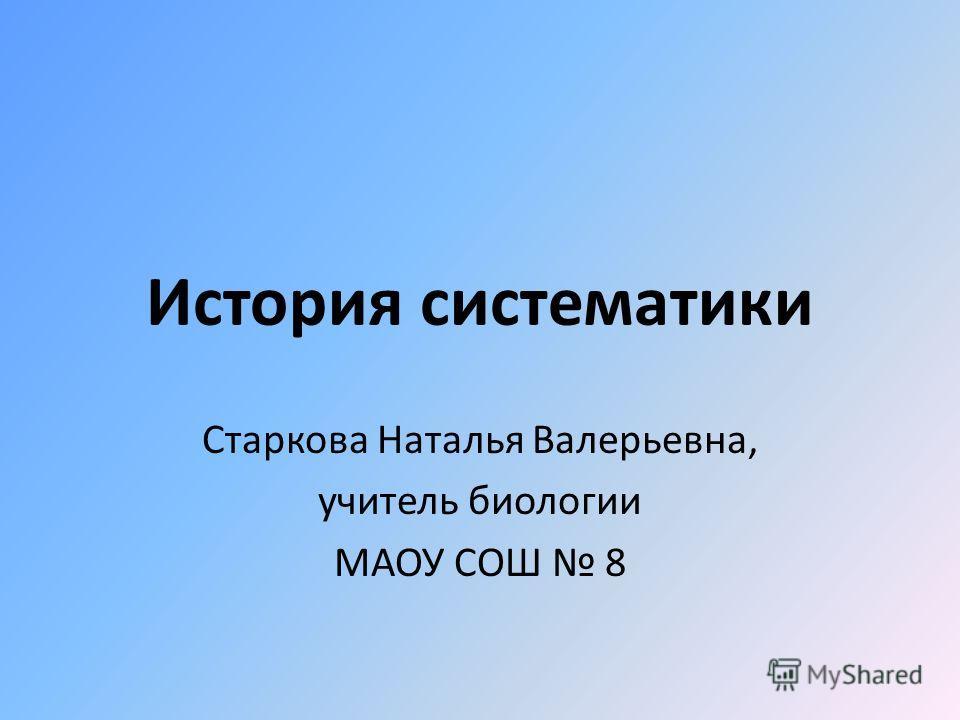 История систематики Старкова Наталья Валерьевна, учитель биологии МАОУ СОШ 8