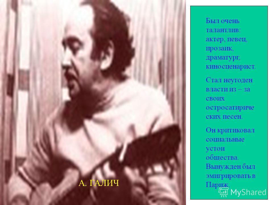 Был очень талантлив: актер, певец, прозаик, драматург, киносценарист. Стал неугоден власти из – за своих остросатириче ских песен. Он критиковал социальные устои общества. Вынужден был эмигрировать в Париж. А. ГАЛИЧ