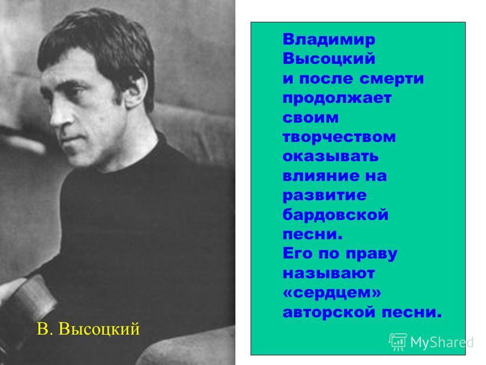 Владимир Высоцкий и после смерти продолжает своим творчеством оказывать влияние на развитие бардовской песни. Его по праву называют «сердцем» авторской песни. В. Высоцкий