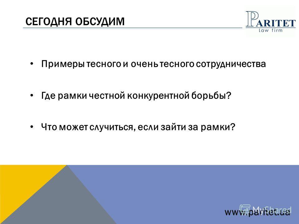 СЕГОДНЯ ОБСУДИМ Примеры тесного и очень тесного сотрудничества Где рамки честной конкурентной борьбы? Что может случиться, если зайти за рамки? www.paritet.ua