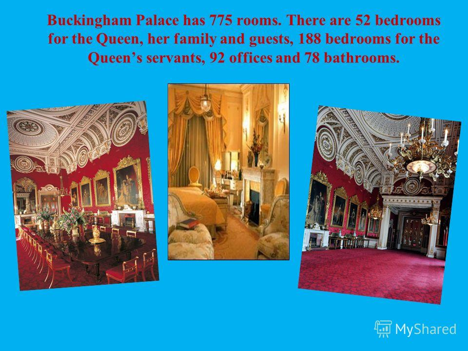 Buckingham Palace has 775 rooms. There are 52 bedrooms for the Queen, her family and guests, 188 bedrooms for the Queens servants, 92 offices and 78 bathrooms.
