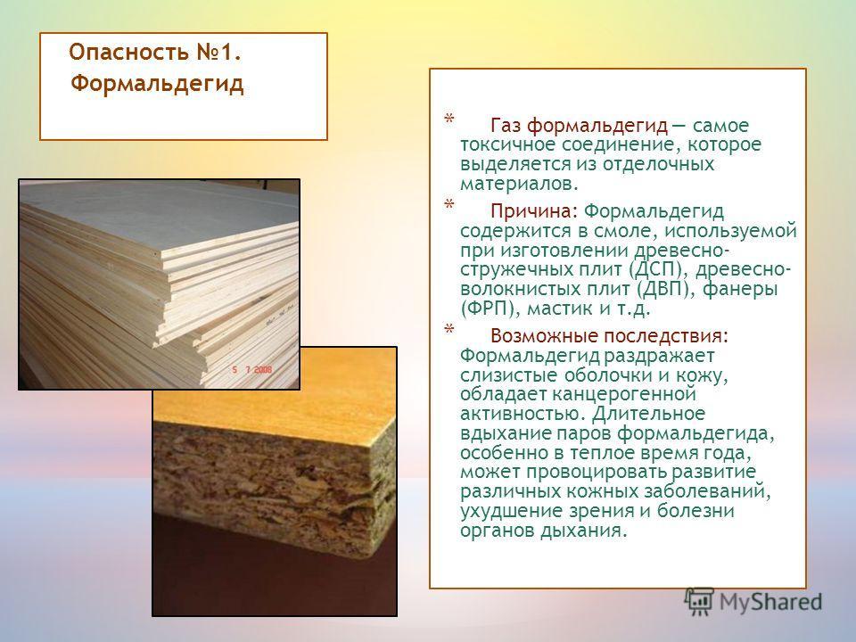 * Газ формальдегид самое токсичное соединение, которое выделяется из отделочных материалов. * Причина: Формальдегид содержится в смоле, используемой при изготовлении древесно- стружечных плит (ДСП), древесно- волокнистых плит (ДВП), фанеры (ФРП), мас