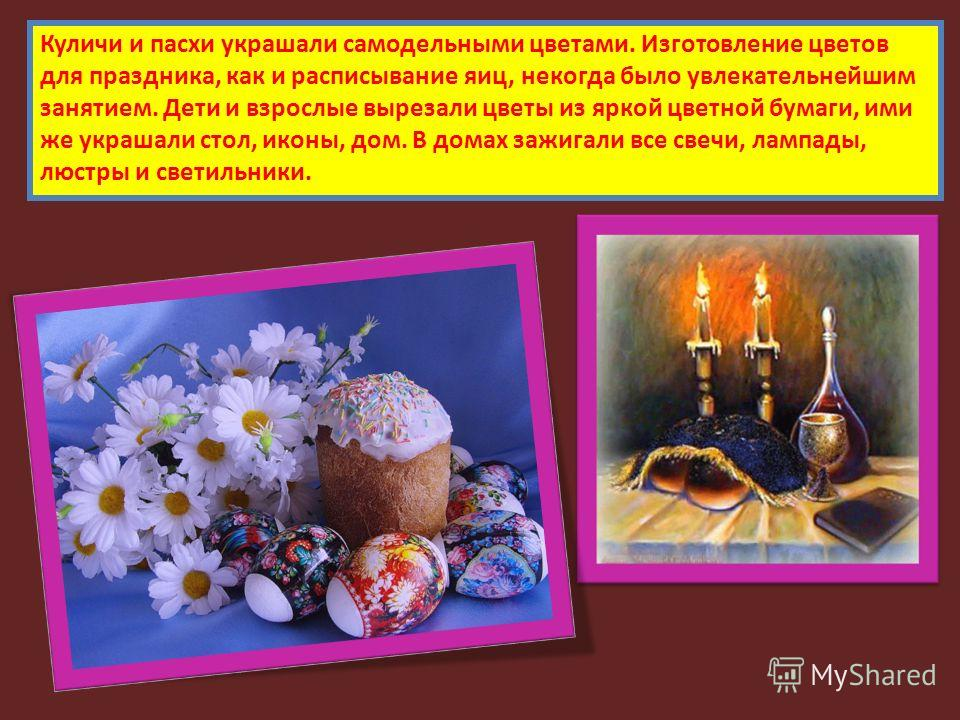 Куличи и пасхи украшали самодельными цветами. Изготовление цветов для праздника, как и расписывание яиц, некогда было увлекательнейшим занятием. Дети и взрослые вырезали цветы из яркой цветной бумаги, ими же украшали стол, иконы, дом. В домах зажигал